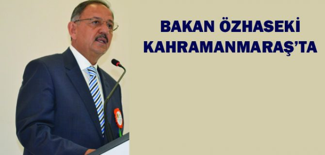 BAKAN ÖZHASEKİ KAHRAMANMARAŞ'TA