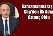 Kahramanmaraş'ta Chp'den İlk Aday Öztunç Oldu